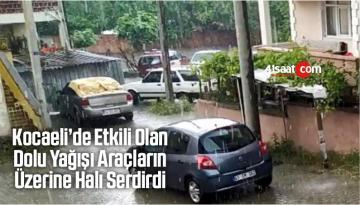 Kocaeli'de Etkili Olan Dolu Yağışı Araçların Üzerine Halı Serdirdi