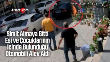 Simit Almaya Gitti, Eşi ve Çocuklarının İçinde Bulunduğu Otomobili Alev Aldı