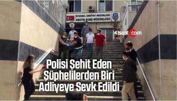 Polisi Şehit Eden Şüphelilerden Biri Adliyeye Sevk Edildi