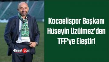Kocaelispor Başkanı Hüseyin Üzülmez'den TFF'ye Eleştiri