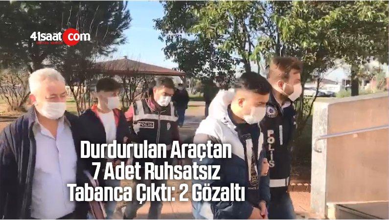 Durdurulan Araçtan 7 Adet Ruhsatsız Tabanca Çıktı: 2 Gözaltı