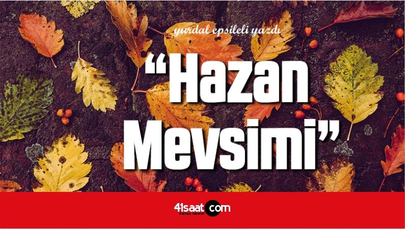 """Yurdal Epsileli'den """"Hazan Mevsimi"""" Adlı Köşe Yazısı"""
