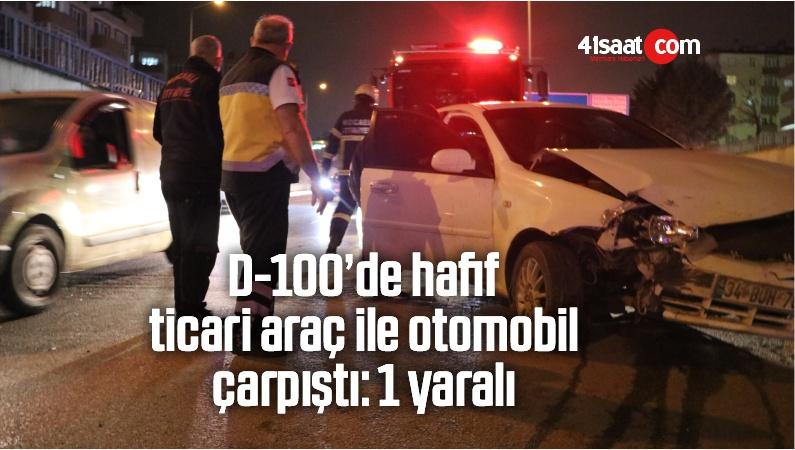 D-100'de Hafif Ticari İle Otomobil Çarpıştı: 1 Yaralı