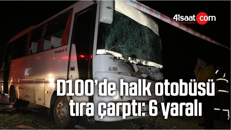 D100'de Halk Otobüsü Tıra Çarptı: 6 Yaralı