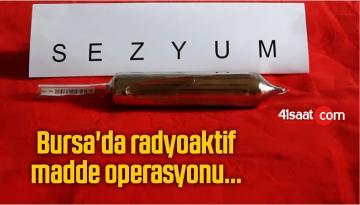 Bursa'da radyoaktif madde operasyonu…