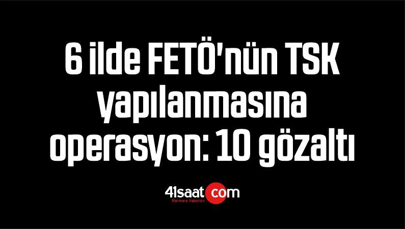 6 İlde FETÖ'nün TSK Yapılanmasına Operasyon: 10 Gözaltı
