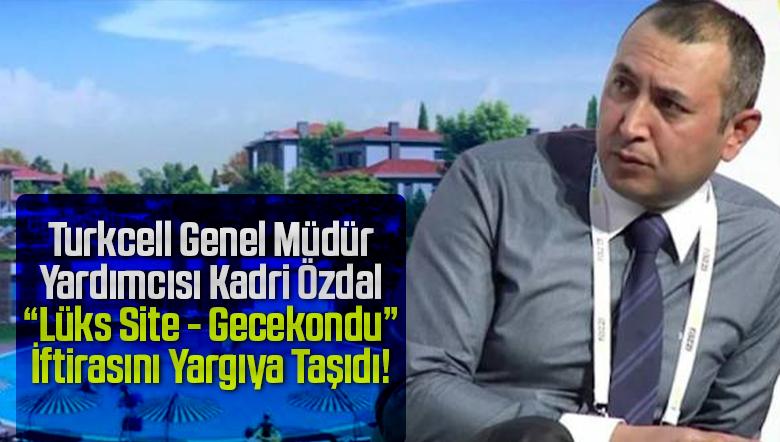 """Genel Müdür Yardımcısı Kadri Özdal """"lüks site-gecekondu"""" iftirasını yargıya taşıdı!"""
