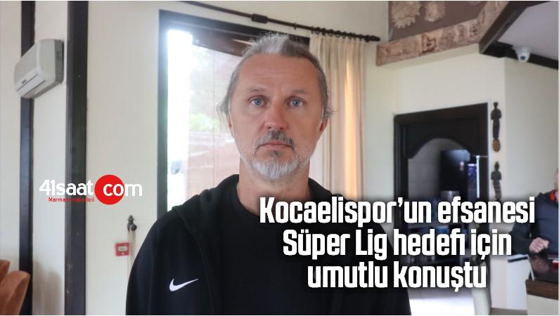 Kocaelispor'un Efsanesi Süper Lig Hedefi İçin Umutlu Konuştu