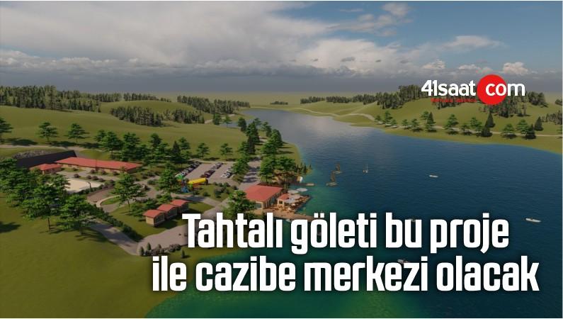 Tahtalı göleti bu proje ile cazibe merkezi olacak