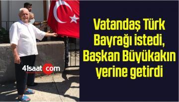 Vatandaş Türk Bayrağı istedi, Başkan Büyükakın yerine getirdi