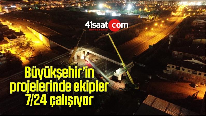 Büyükşehir'in projelerinde ekipler 7/24 çalışıyor