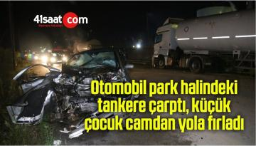 Otomobil park halindeki tankere çarptı, küçük çocuk camdan yola fırladı