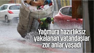 Yağmura hazırlıksız yakalanan vatandaşlar zor anlar yaşadı